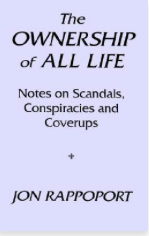 The Ownership of All Life Notes on Scandals, Conspiracies and Coverups by Jon Rappoport