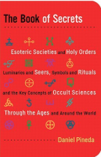 The Book of Secrets Esoteric Societies and Holy Orders, Luminaries and Seers, Symbols and Rituals, and the Key Concepts of Occult Sciences Through the Ages and Around the World by Daniel Pineda